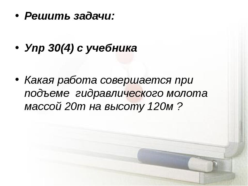 Решить задачи: Упр 30(4) с учебника Какая работа совершается при подъеме гидр...