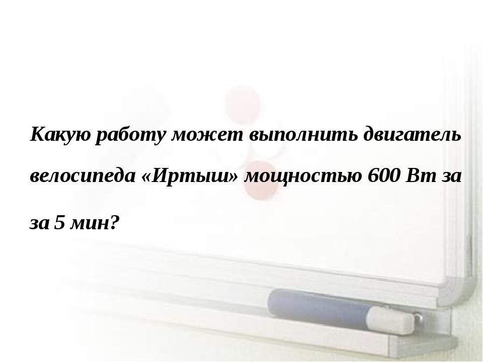 Какую работу может выполнить двигатель велосипеда «Иртыш» мощностью 600 Вт за...