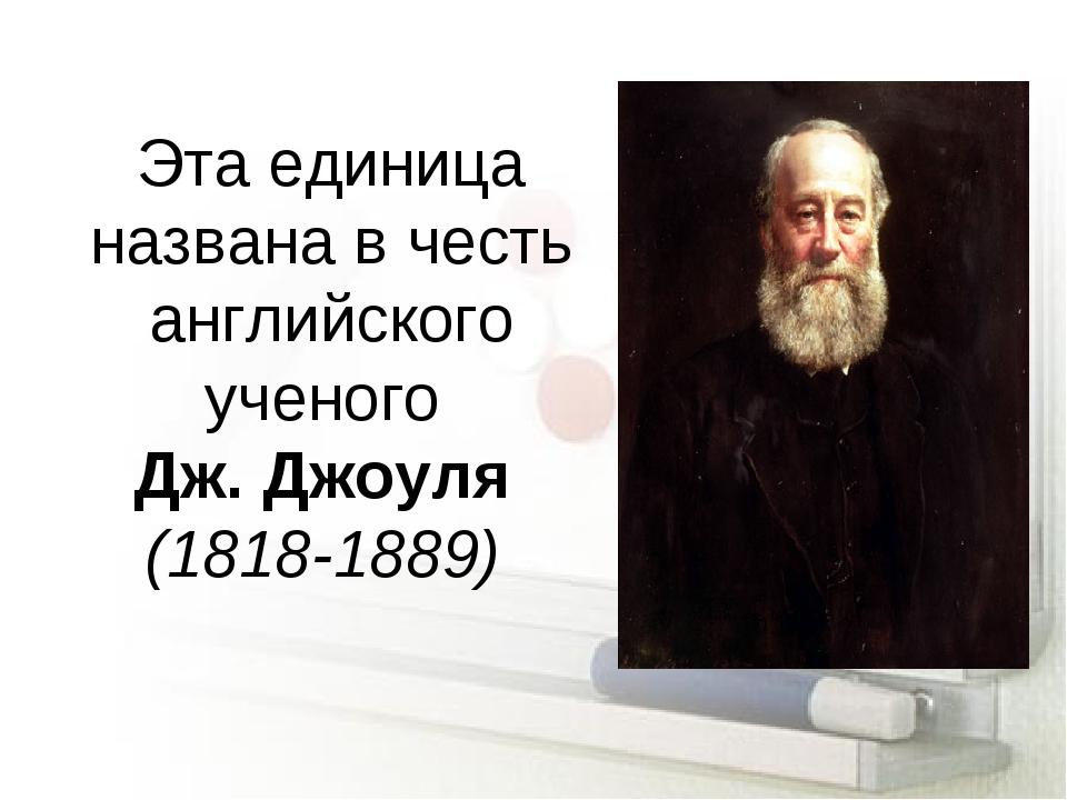 Эта единица названа в честь английского ученого Дж. Джоуля (1818-1889)