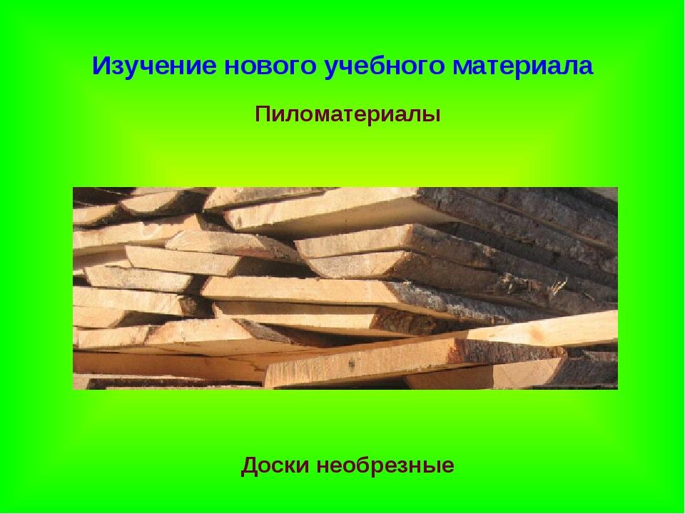 Изучение нового учебного материала Пиломатериалы Доски необрезные