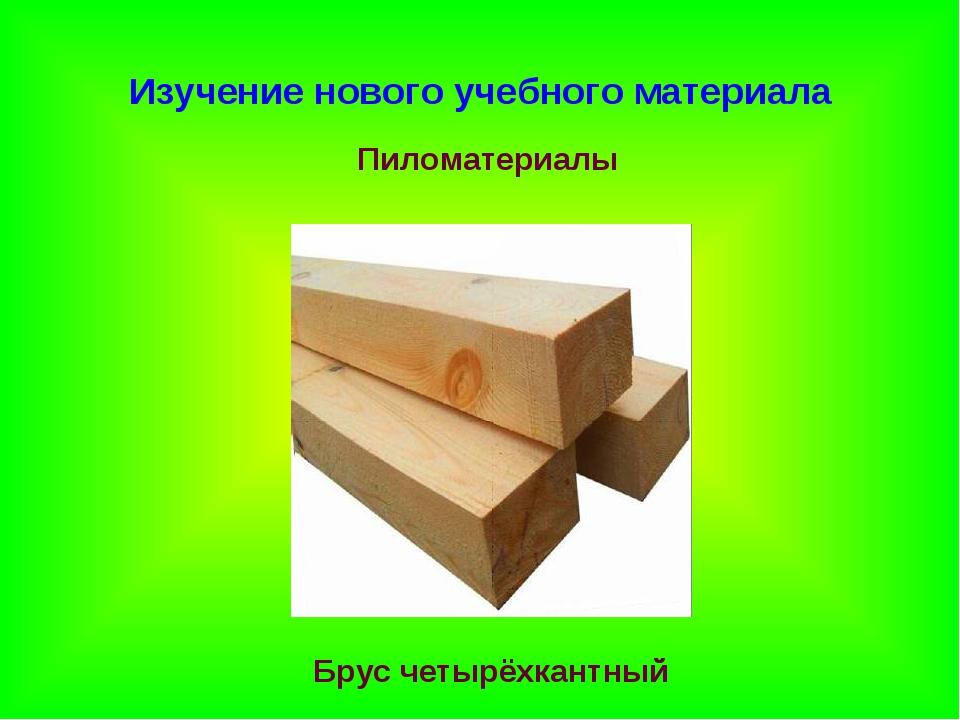 Изучение нового учебного материала Пиломатериалы Брус четырёхкантный
