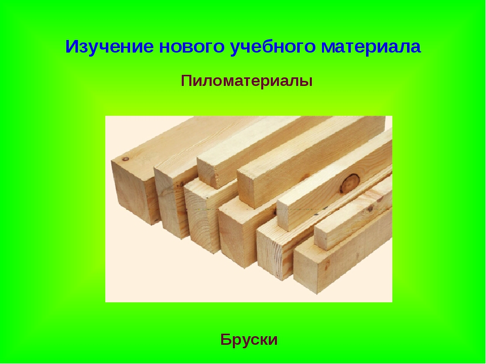 Изучение нового учебного материала Пиломатериалы Бруски