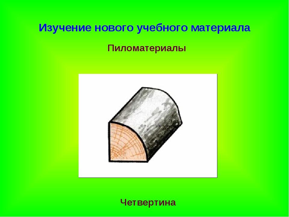Изучение нового учебного материала Пиломатериалы Четвертина