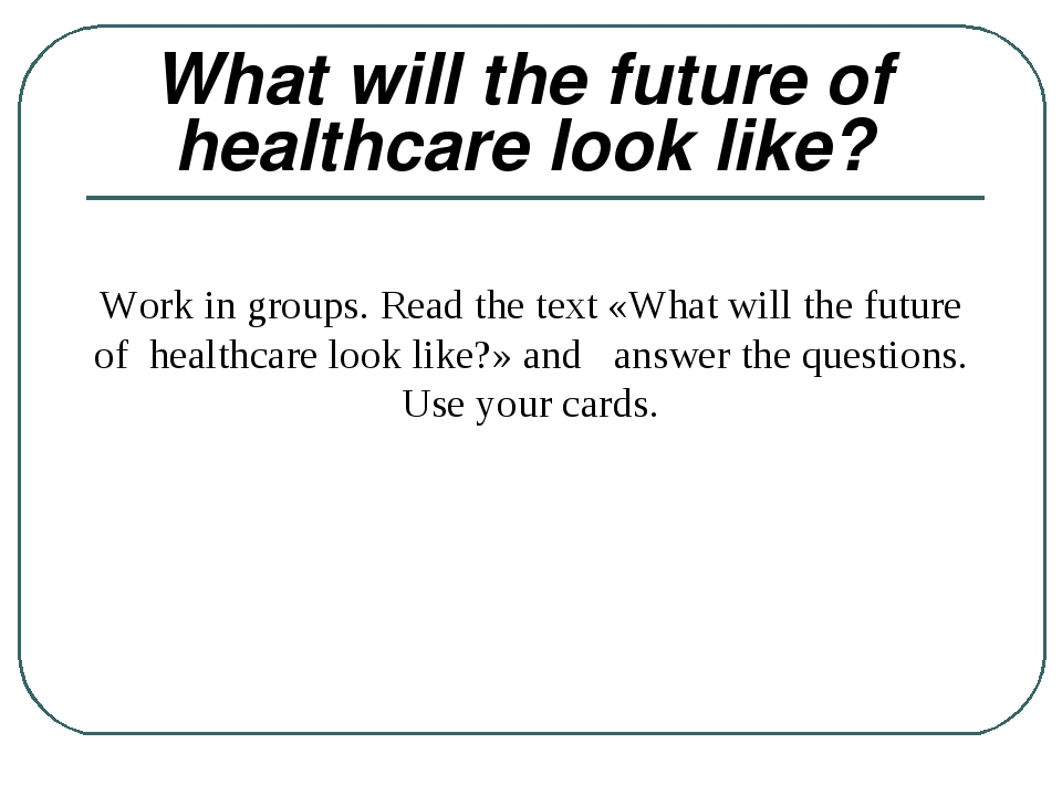 What will the future of healthcare look like? Work in groups. Read the text...