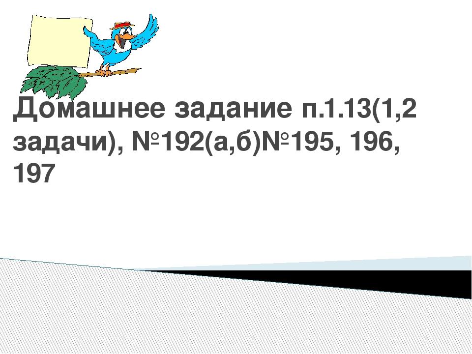 Домашнее задание п.1.13(1,2 задачи), №192(а,б)№195, 196, 197
