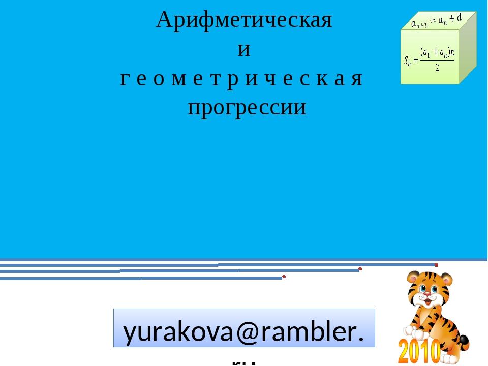 yurakova@rambler.ru Учитель математики: Юракова Н.П. Арифметическая и г е о м...