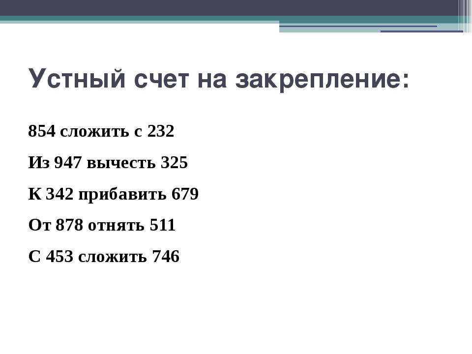 Устный счет на закрепление: 854 сложить с 232 Из 947 вычесть 325 К 342 прибав...