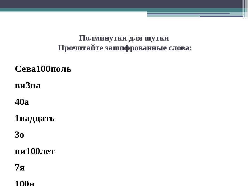 Полминутки для шутки Прочитайте зашифрованные слова: Сева100поль ви3на 40а 1н...