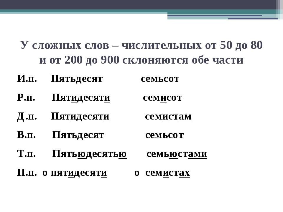 У сложных слов – числительных от 50 до 80 и от 200 до 900 склоняются обе част...