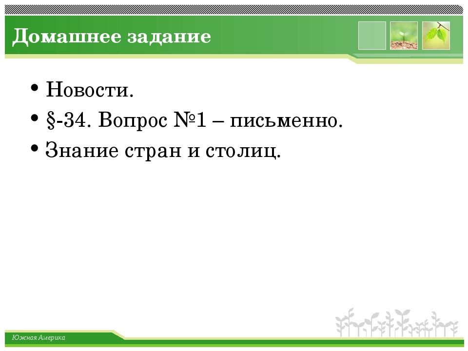 Домашнее задание Новости. §-34. Вопрос №1 – письменно. Знание стран и столиц....