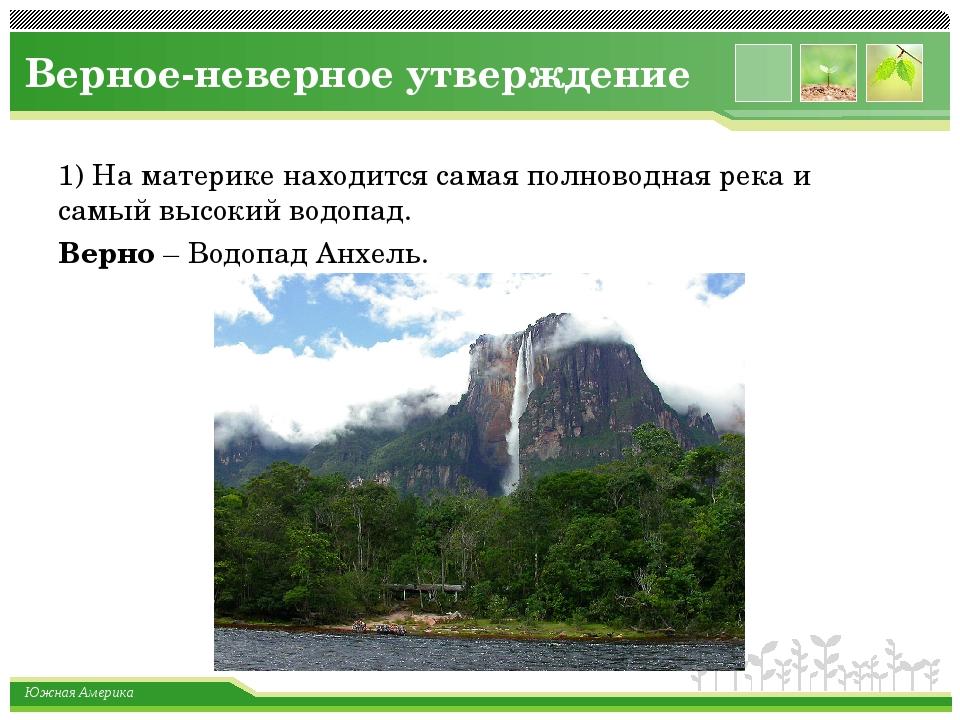 Верное-неверное утверждение 1) На материке находится самая полноводная река и...