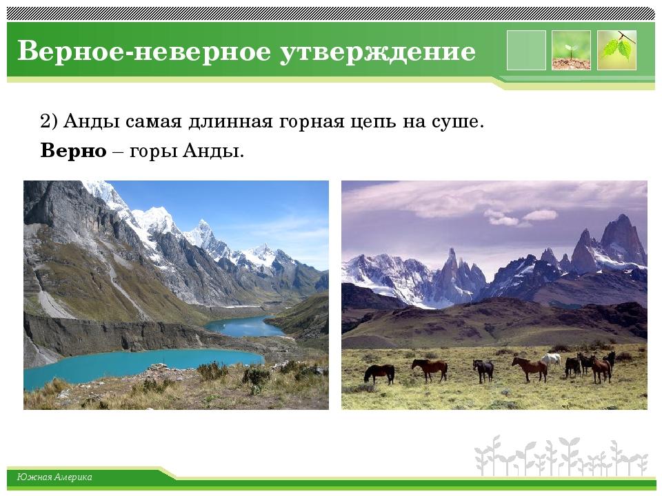 Верное-неверное утверждение 2) Анды самая длинная горная цепь на суше. Верно...