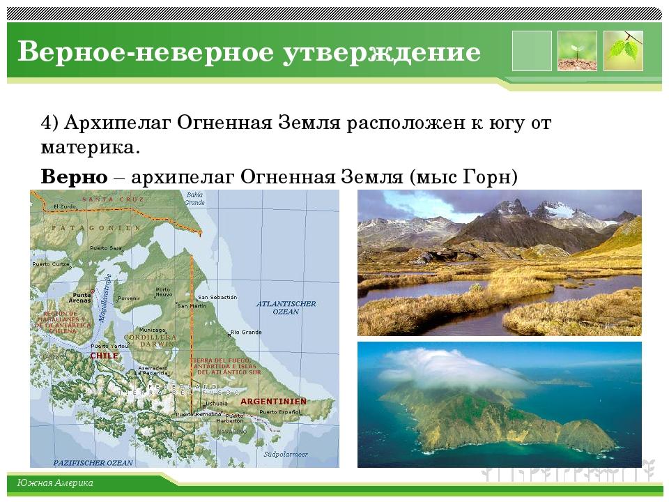 Верное-неверное утверждение 4) Архипелаг Огненная Земля расположен к югу от м...