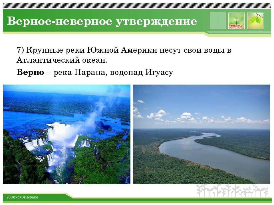 Верное-неверное утверждение 7) Крупные реки Южной Америки несут свои воды в А...