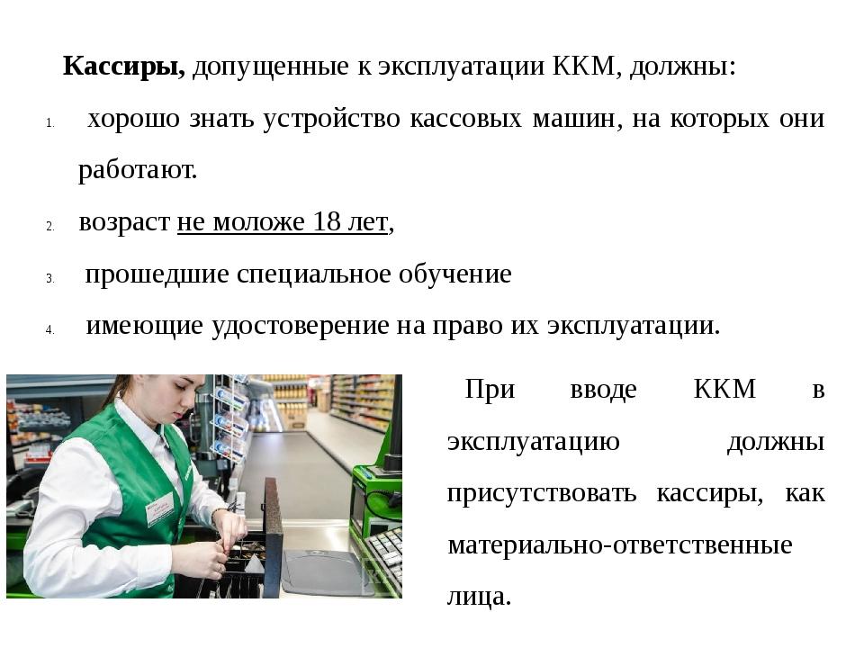 Кассиры, допущенные к эксплуатации ККМ, должны: хорошо знать устройство кассо...