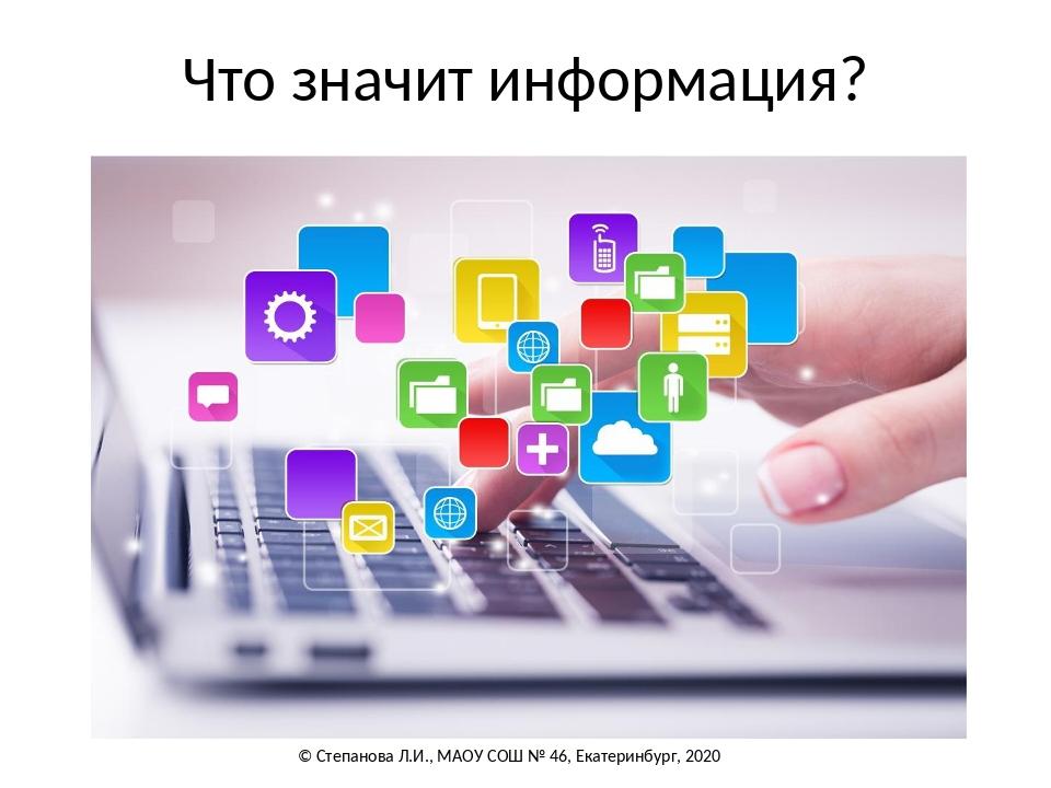 Что значит информация? © Степанова Л.И., МАОУ СОШ № 46, Екатеринбург, 2020