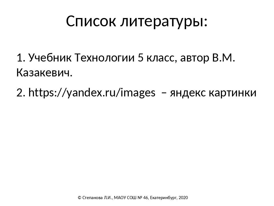 Список литературы: 1. Учебник Технологии 5 класс, автор В.М. Казакевич. 2. ht...
