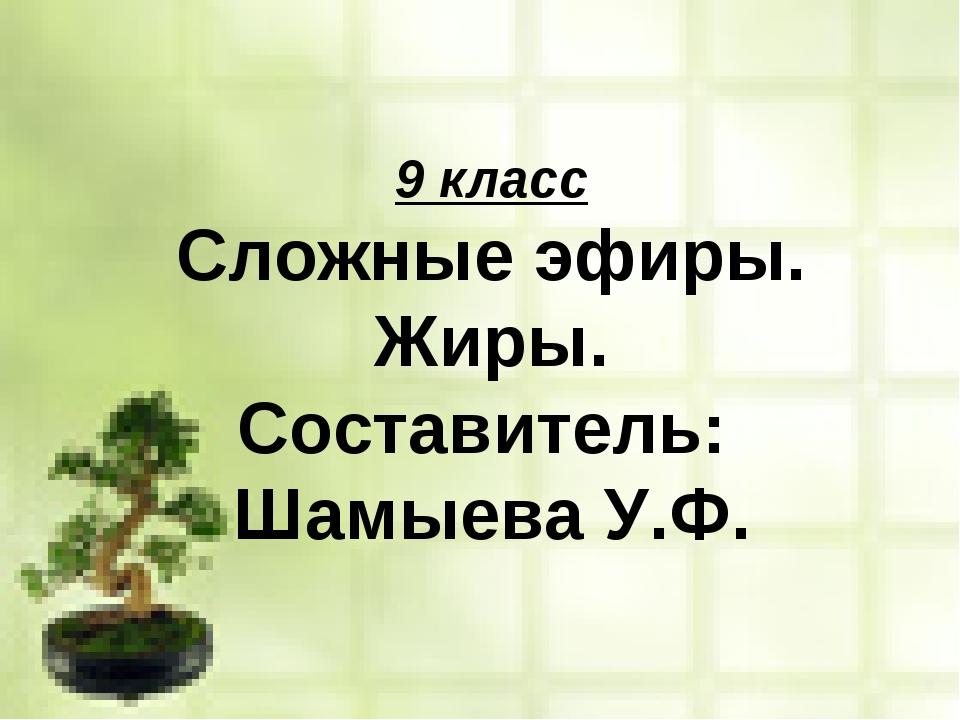 9 класс Сложные эфиры. Жиры. Составитель: Шамыева У.Ф.