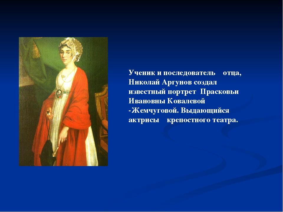 Ученик и последователь отца, Николай Аргунов создал известный портрет Прасков...