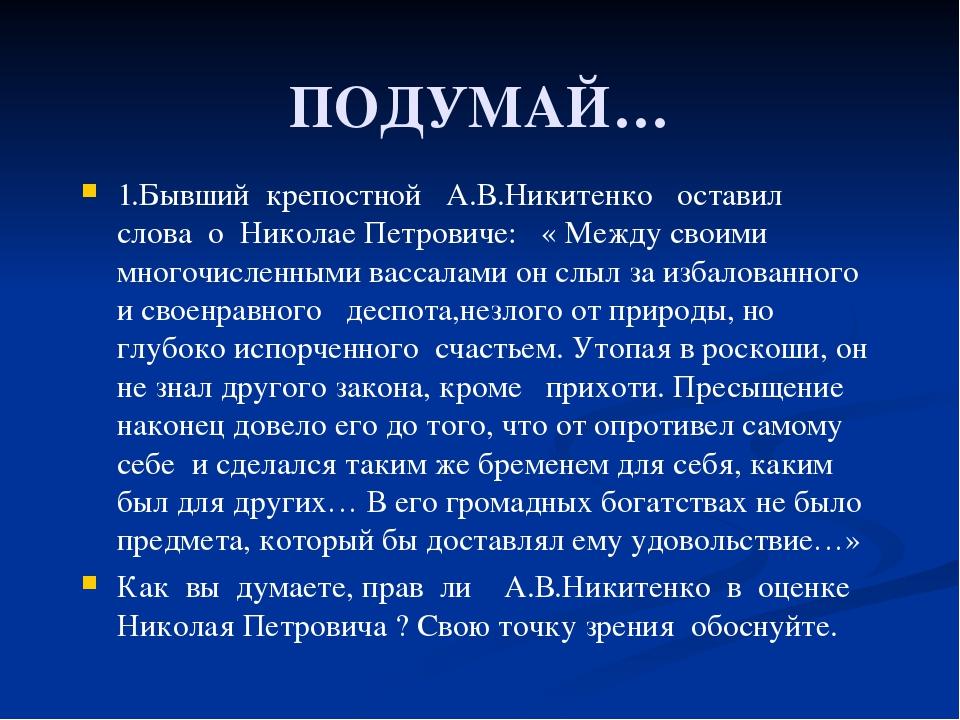 ПОДУМАЙ… 1.Бывший крепостной А.В.Никитенко оставил слова о Николае Петровиче:...