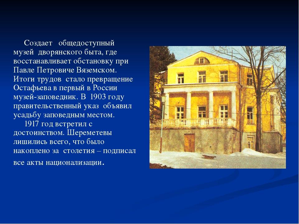 Создает общедоступный музей дворянского быта, где восстанавливает обстановку...