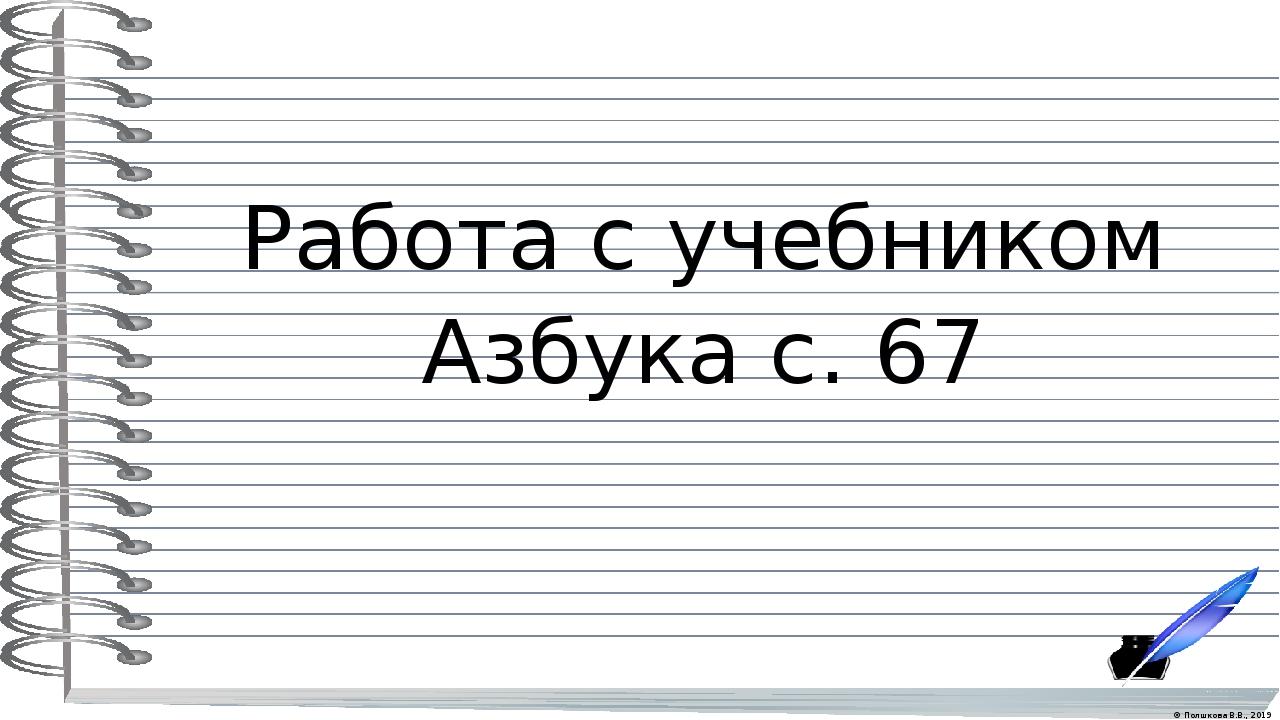 Работа с учебником Азбука с. 67 © Полшкова В.В., 2019