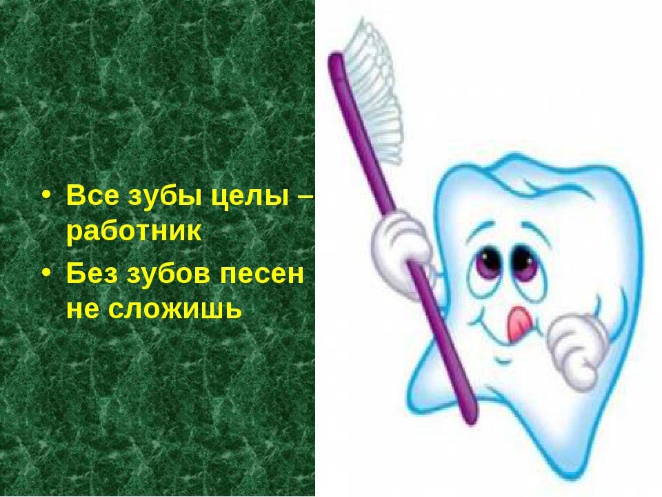 Все зубы целы – работник Без зубов песен не сложишь