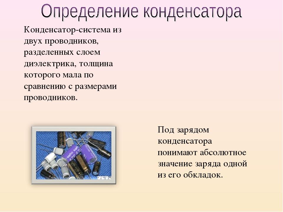 Конденсатор-система из двух проводников, разделенных слоем диэлектрика, толщи...