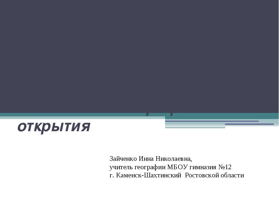Важнейшие географические открытия Зайченко Инна Николаевна, учитель географии...