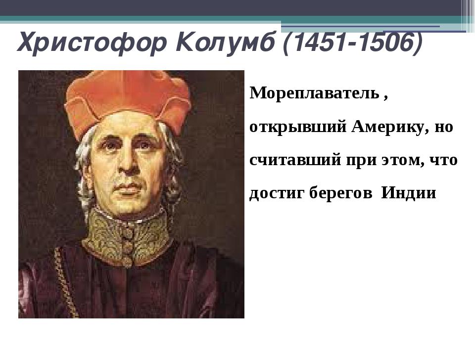 Христофор Колумб (1451-1506) Мореплаватель , открывший Америку, но считавший...