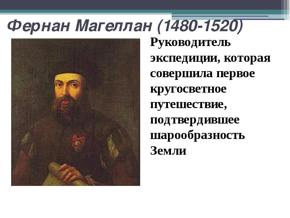 Фернан Магеллан (1480-1520) Руководитель экспедиции, которая совершила первое...