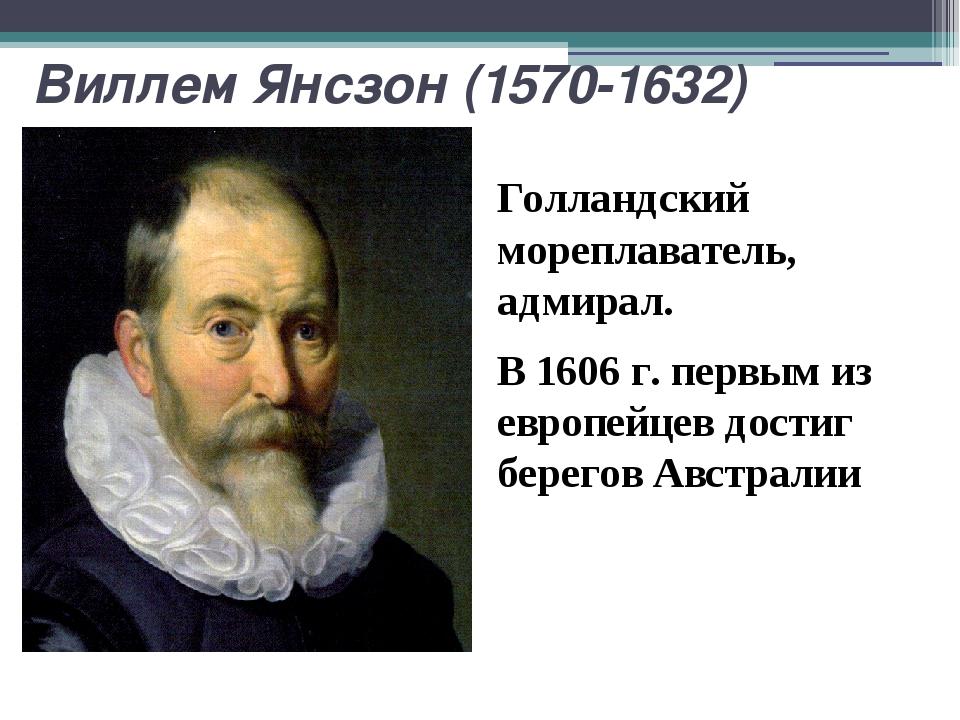Виллем Янсзон (1570-1632) Голландский мореплаватель, адмирал. В 1606 г. первы...