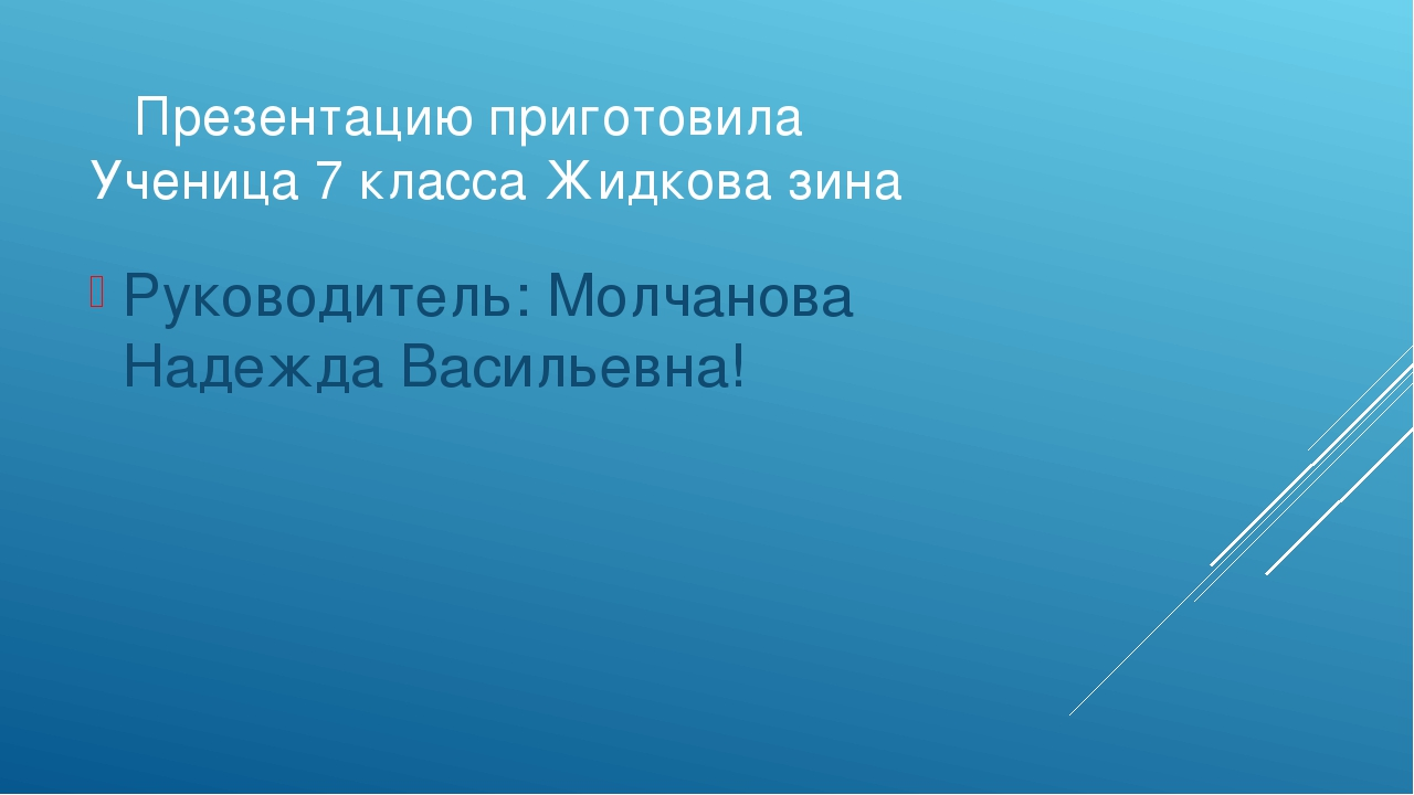 Презентацию приготовила Ученица 7 класса Жидкова зина Руководитель: Молчанов...