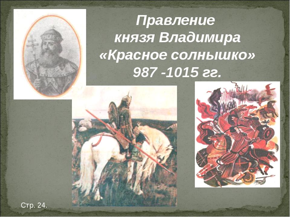 Правление князя Владимира «Красное солнышко» 987 -1015 гг. Стр. 24.