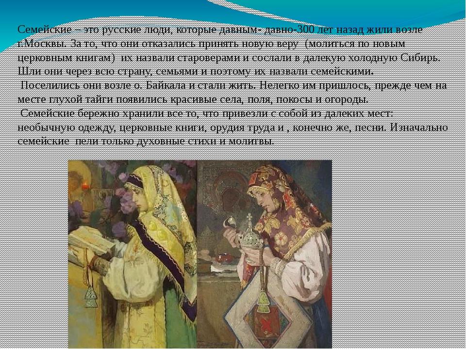 Семейские – это русские люди, которые давным- давно-300 лет назад жили возле...