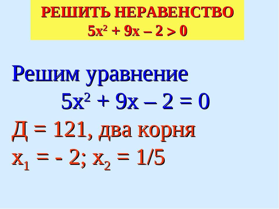 Решим уравнение 5х2 + 9х – 2 = 0 Д = 121, два корня х1 = - 2; х2 = 1/5 РЕШИТ...