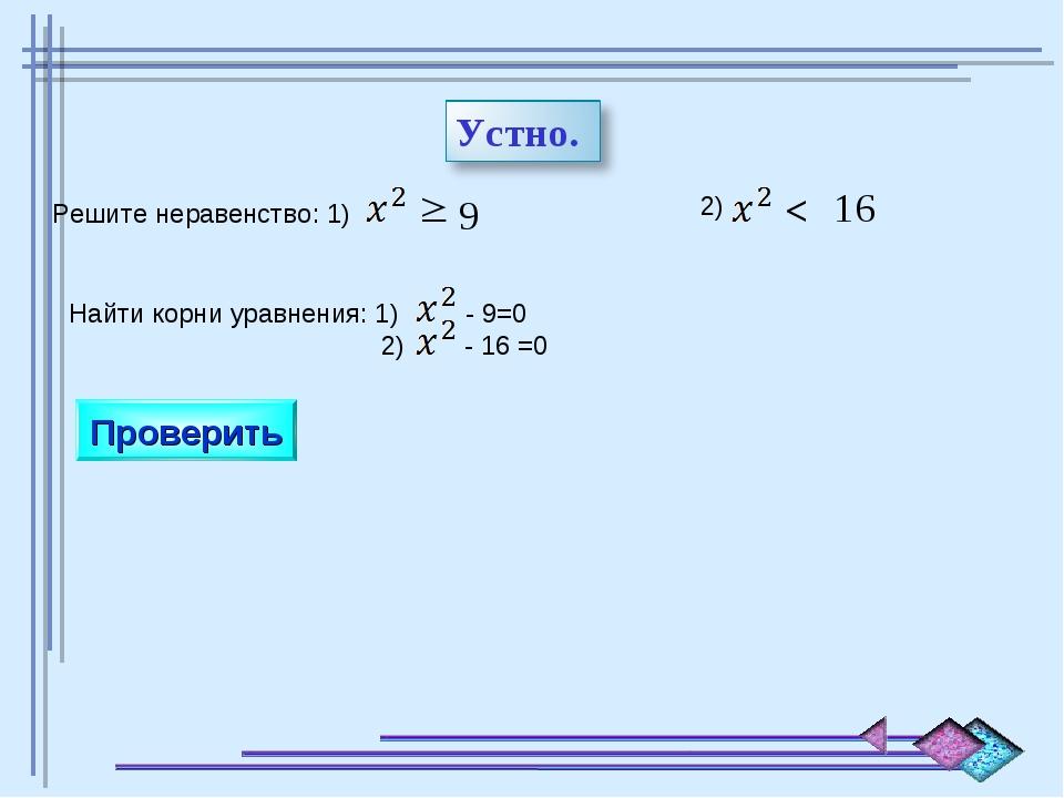 Решите неравенство: 1)  9 2) > 16 Найти корни уравнения: 1) - 9=0 2) - 16 =0...