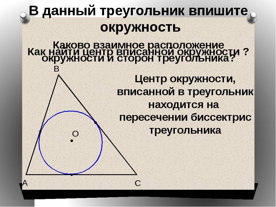 В С А О В данный треугольник впишите окружность Каково взаимное расположение...