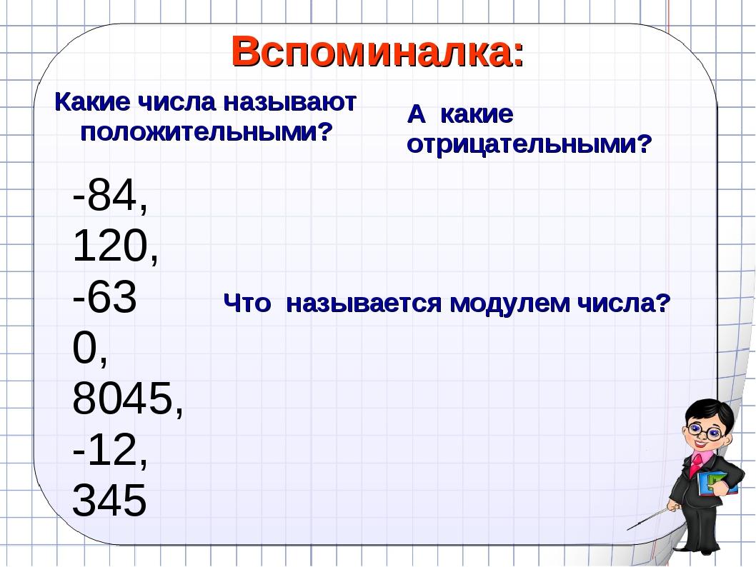 Вспоминалка: Какие числа называют положительными? -84, 120, -63 0, 8045, -12,...