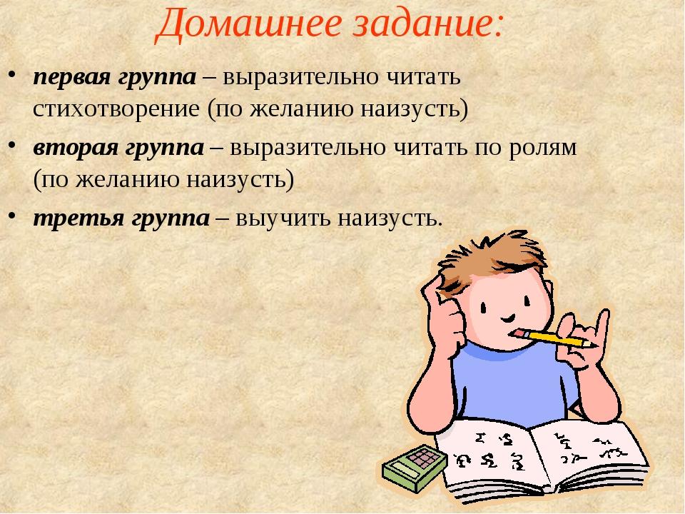 Домашнее задание: первая группа – выразительно читать стихотворение (по желан...