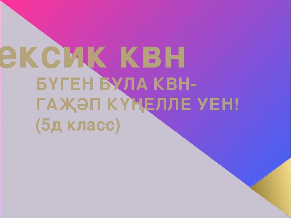 Лексик квн БҮГЕН БУЛА КВН- ГАҖӘП КҮҢЕЛЛЕ УЕН! (5д класс)