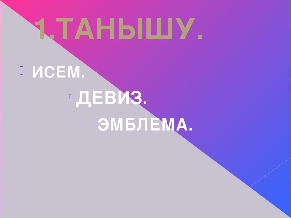 1.ТАНЫШУ. ИСЕМ. ДЕВИЗ. ЭМБЛЕМА.