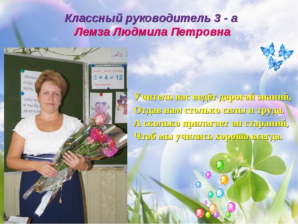 Классный руководитель 3 - а Лемза Людмила Петровна Учитель нас ведёт дорогой...