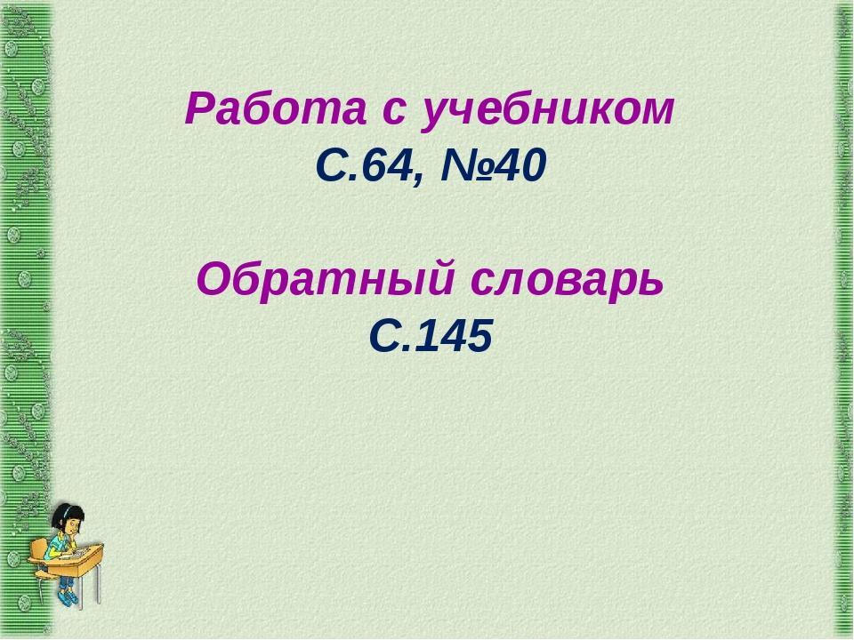 Работа с учебником С.64, №40 Обратный словарь С.145
