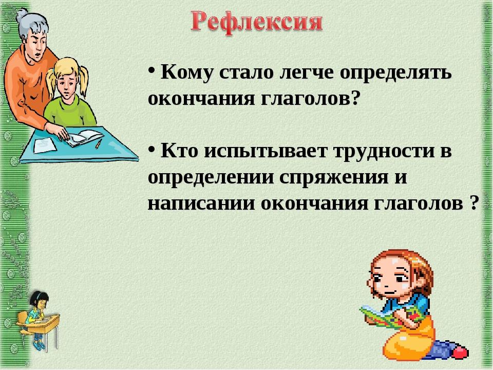 Кому стало легче определять окончания глаголов? Кто испытывает трудности в о...