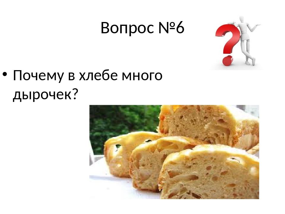Вопрос №6 Почему в хлебе много дырочек?