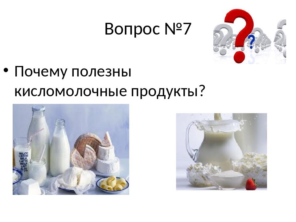 Вопрос №7 Почему полезны кисломолочные продукты?