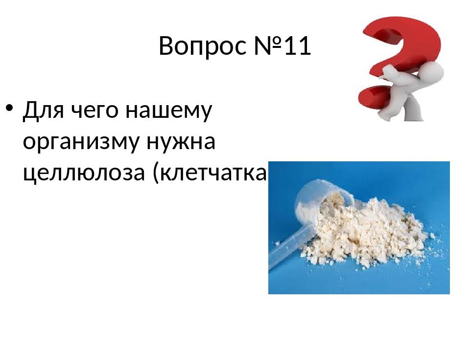 Вопрос №11 Для чего нашему организму нужна целлюлоза (клетчатка)?