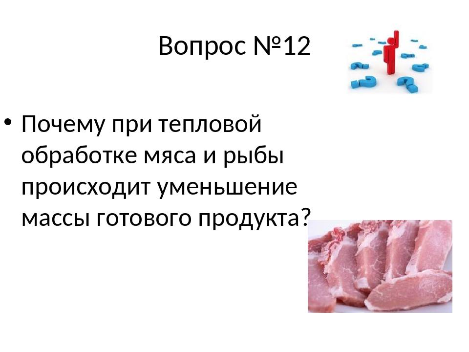 Вопрос №12 Почему при тепловой обработке мяса и рыбы происходит уменьшение ма...