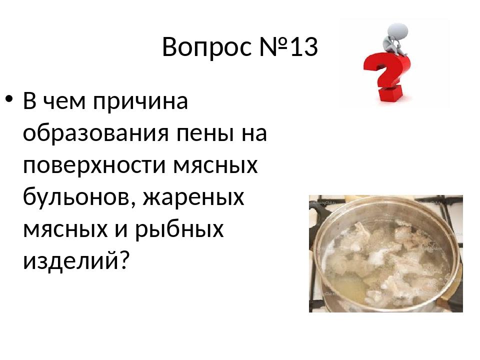 Вопрос №13 В чем причина образования пены на поверхности мясных бульонов, жар...